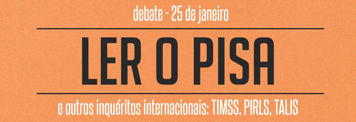 """Debate """"Ler o PISA (e outros inquéritos internacionais: TIMSS, PIRLS, TALIS)"""