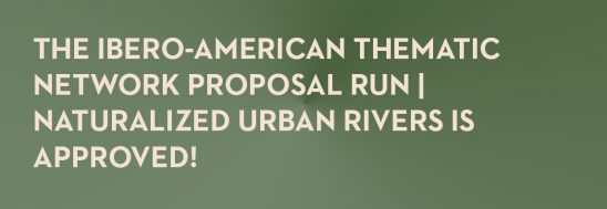 The ibero-american thematic network proposal RUN | naturalized urban rivers is approved!